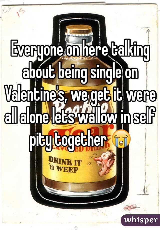 Everyone on here talking about being single on Valentine's, we get it were all alone lets wallow in self pity together 😭
