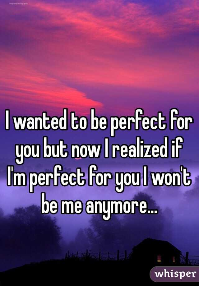 I wanted to be perfect for you but now I realized if I'm perfect for you I won't be me anymore...