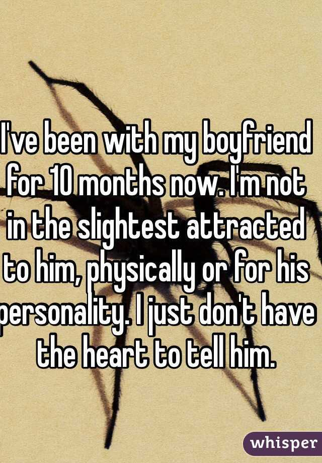 I've been with my boyfriend for 10 months now. I'm not in the slightest attracted to him, physically or for his personality. I just don't have the heart to tell him.