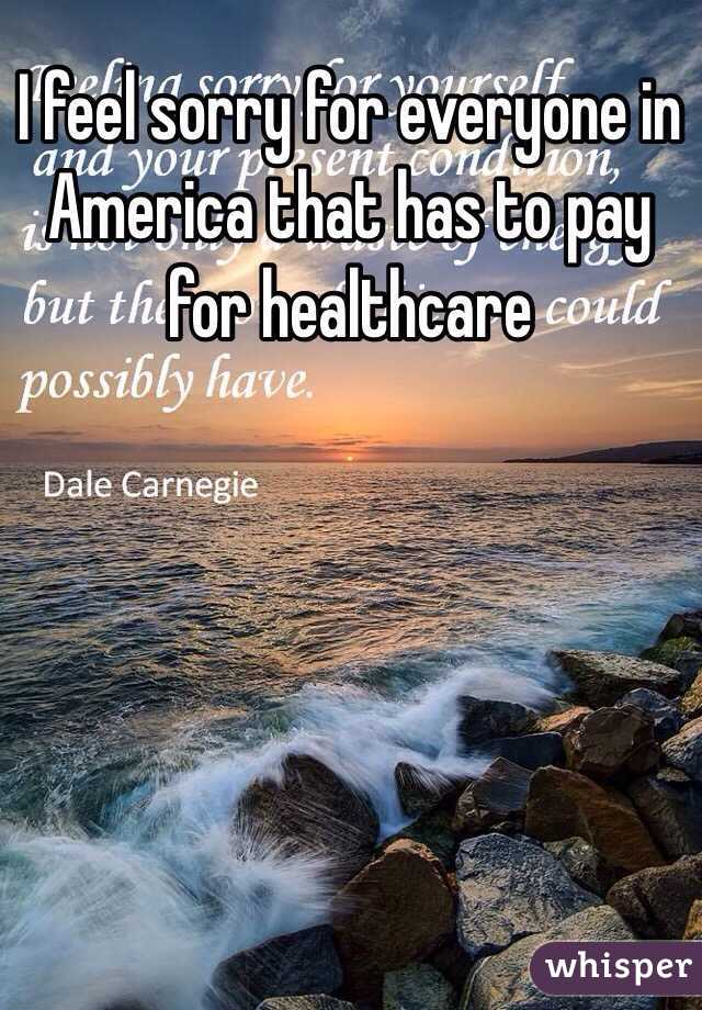 I feel sorry for everyone in America that has to pay for healthcare