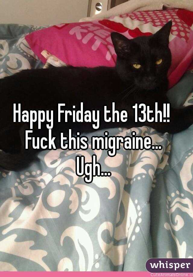 Happy Friday the 13th!!  Fuck this migraine... Ugh...