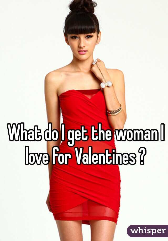 What do I get the woman I love for Valentines ?