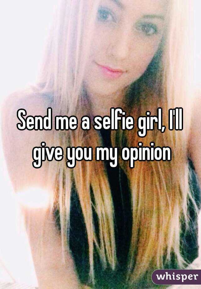 Send me a selfie girl, I'll give you my opinion