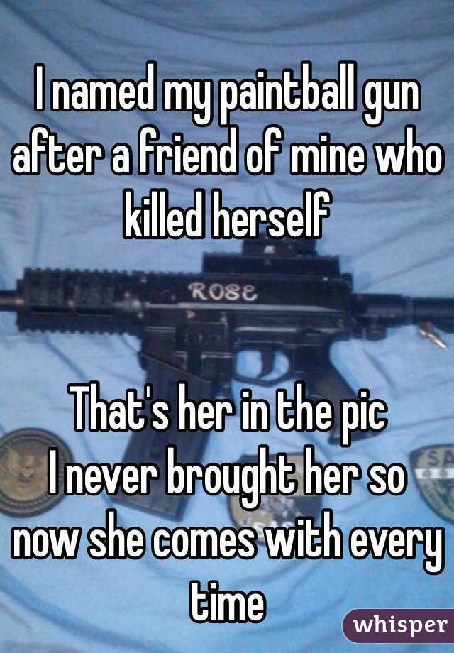 I named my paintball gun after a friend of mine who killed herself   That's her in the pic I never brought her so now she comes with every time