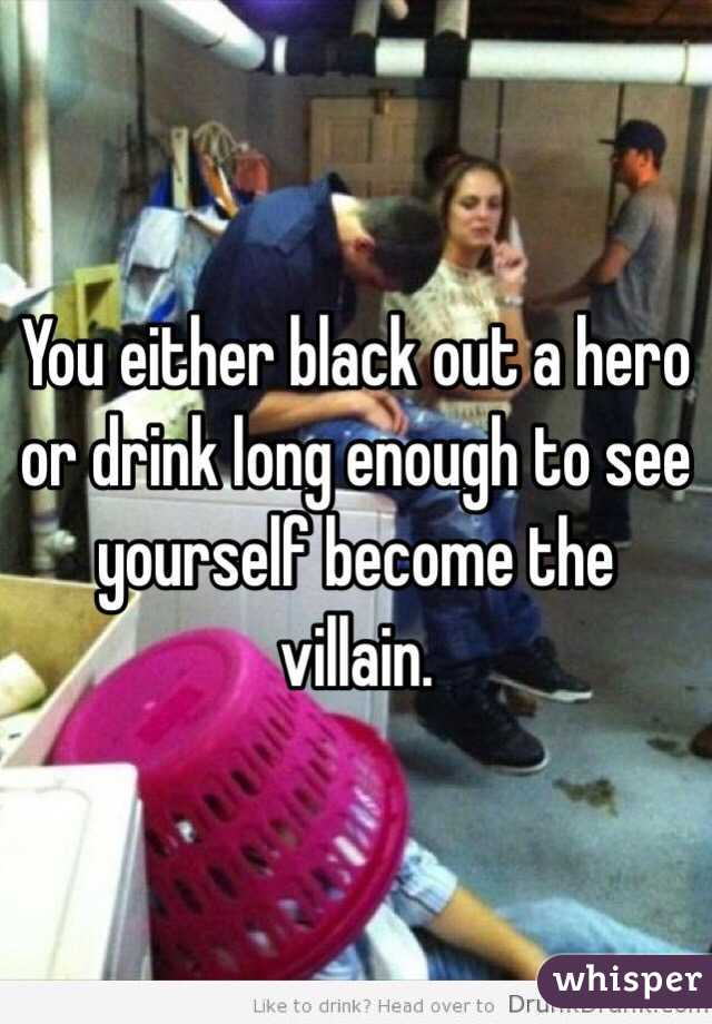 You either black out a hero or drink long enough to see yourself become the villain.