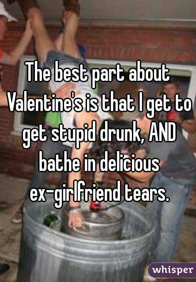 The best part about Valentine's is that I get to get stupid drunk, AND bathe in delicious ex-girlfriend tears.