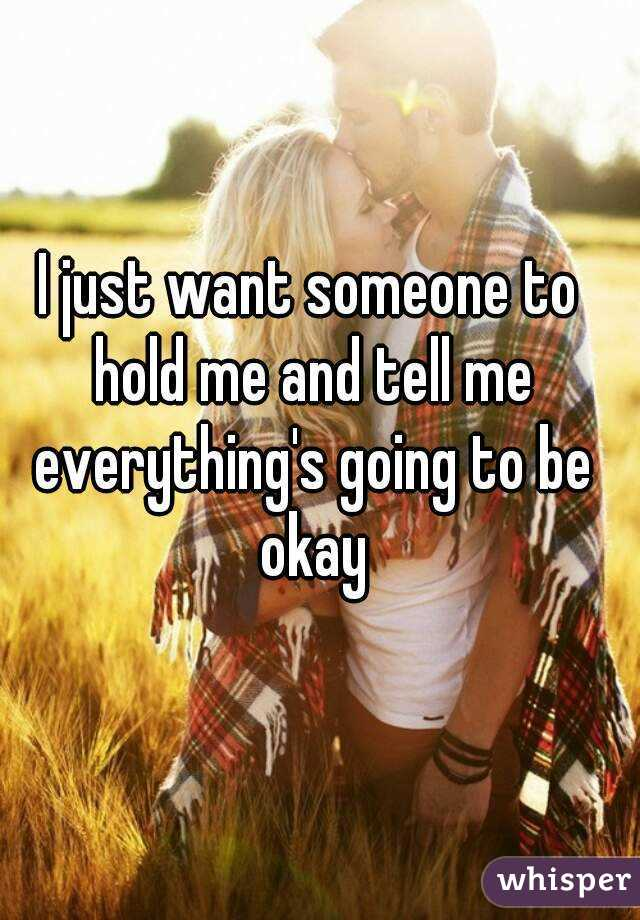 I just want someone to hold me and tell me everything's going to be okay