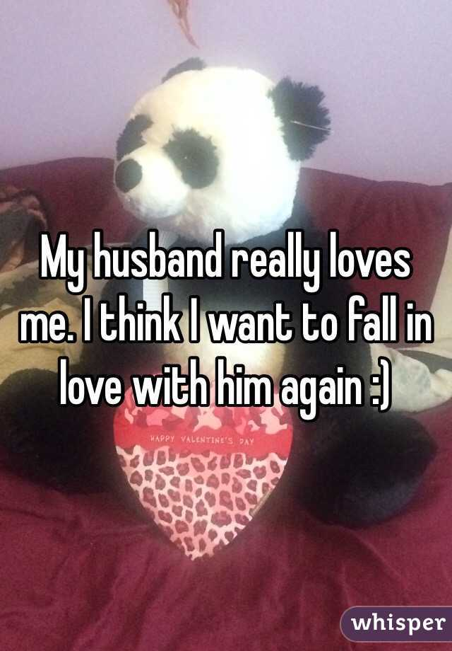 My husband really loves me. I think I want to fall in love with him again :)