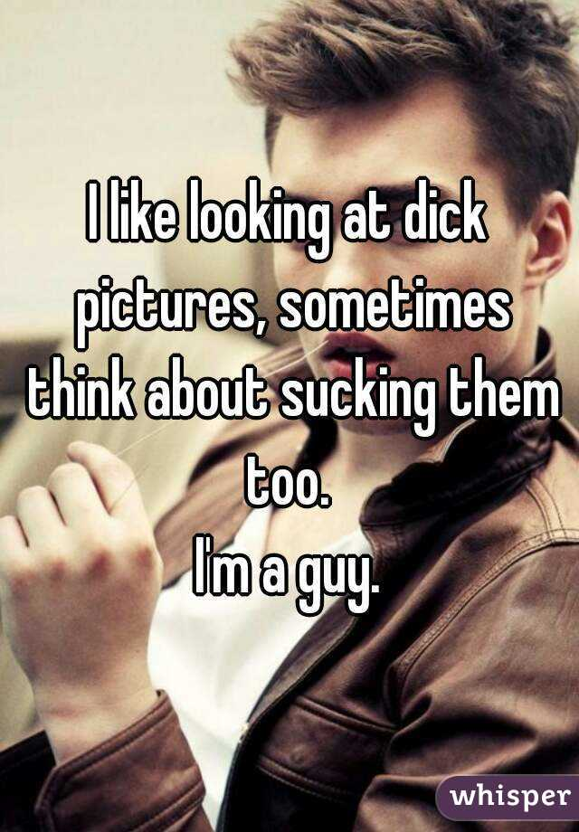 I like looking at dick pictures, sometimes think about sucking them too.  I'm a guy.
