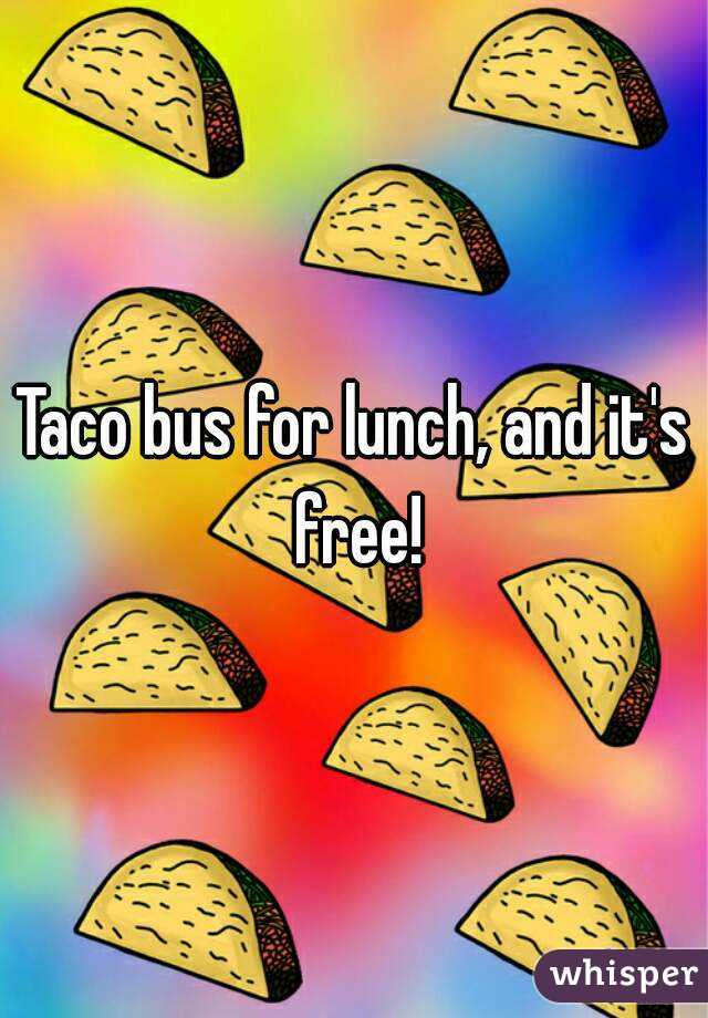 Taco bus for lunch, and it's free!
