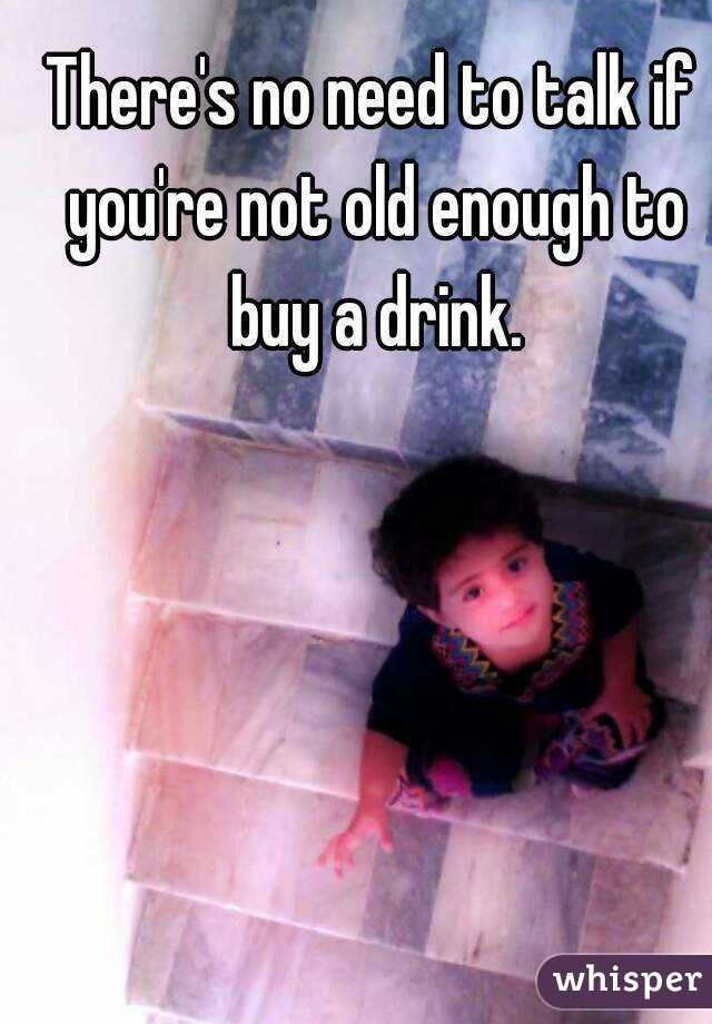 There's no need to talk if you're not old enough to buy a drink.