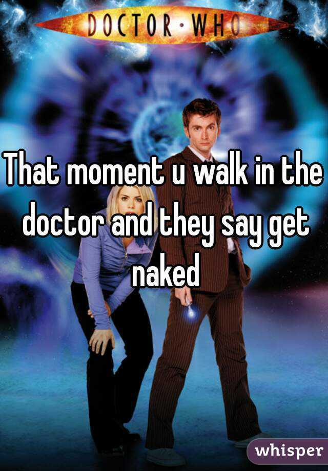 That moment u walk in the doctor and they say get naked