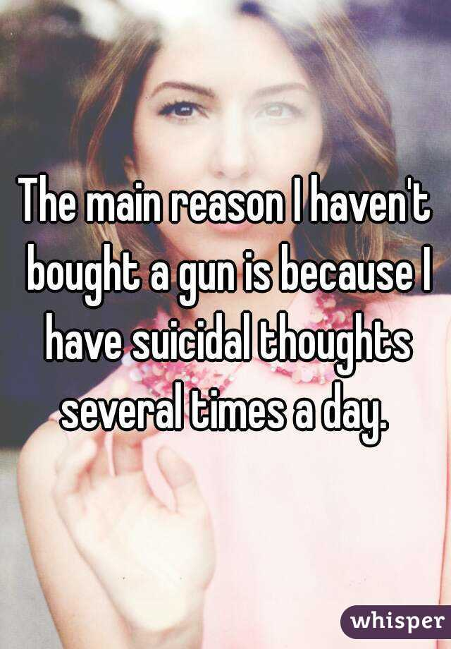 The main reason I haven't bought a gun is because I have suicidal thoughts several times a day.