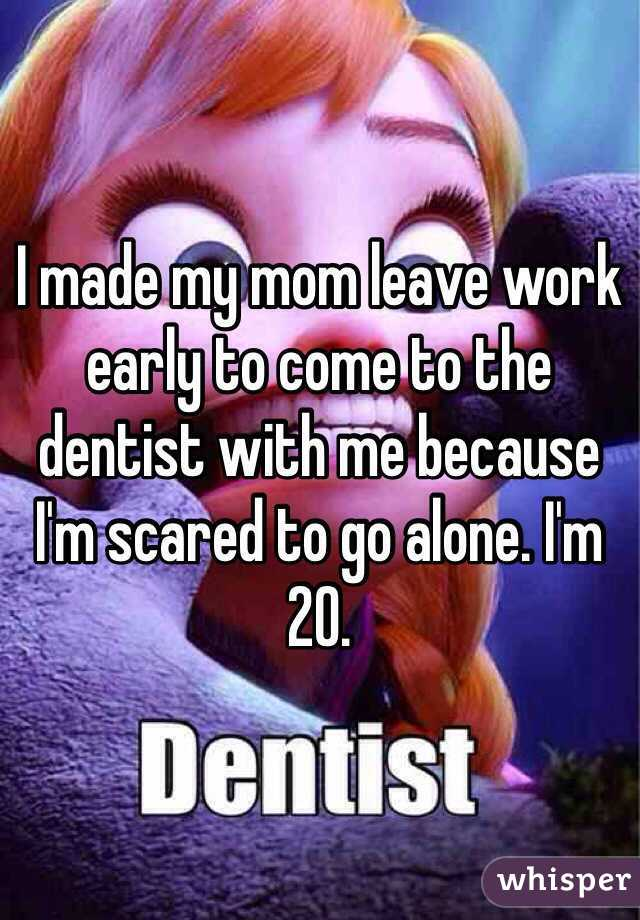 I made my mom leave work early to come to the dentist with me because I'm scared to go alone. I'm 20.