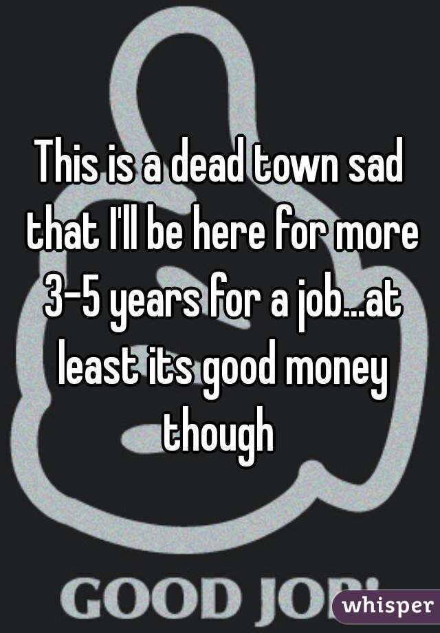 This is a dead town sad that I'll be here for more 3-5 years for a job...at least its good money though