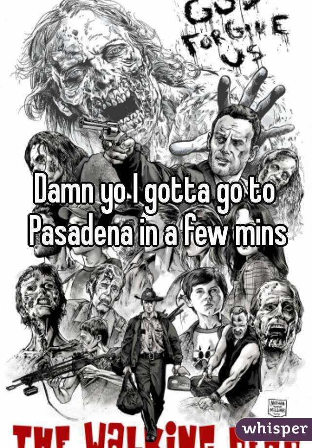 Damn yo I gotta go to Pasadena in a few mins