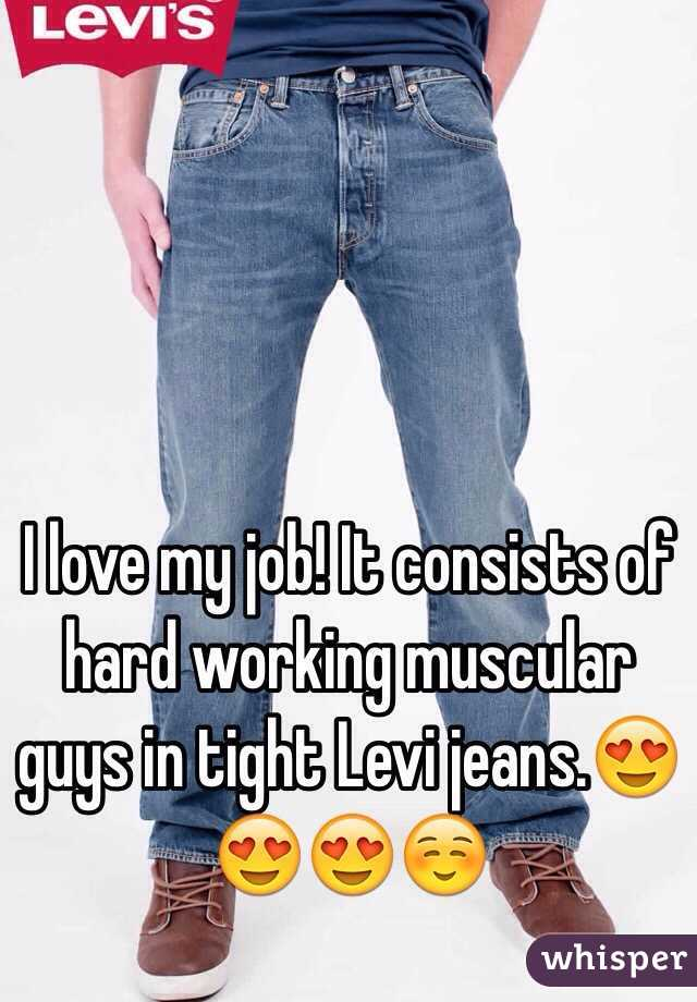 I love my job! It consists of hard working muscular guys in tight Levi jeans.😍😍😍☺️