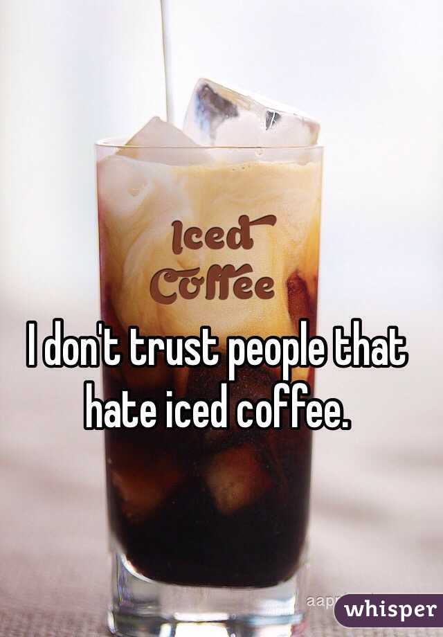 I don't trust people that hate iced coffee.