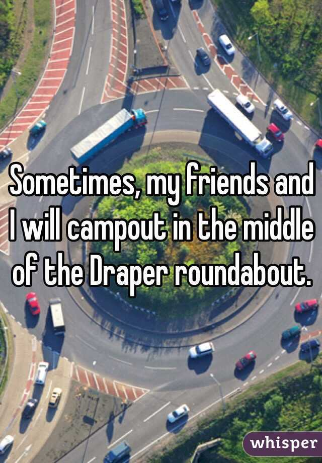 Sometimes, my friends and I will campout in the middle of the Draper roundabout.