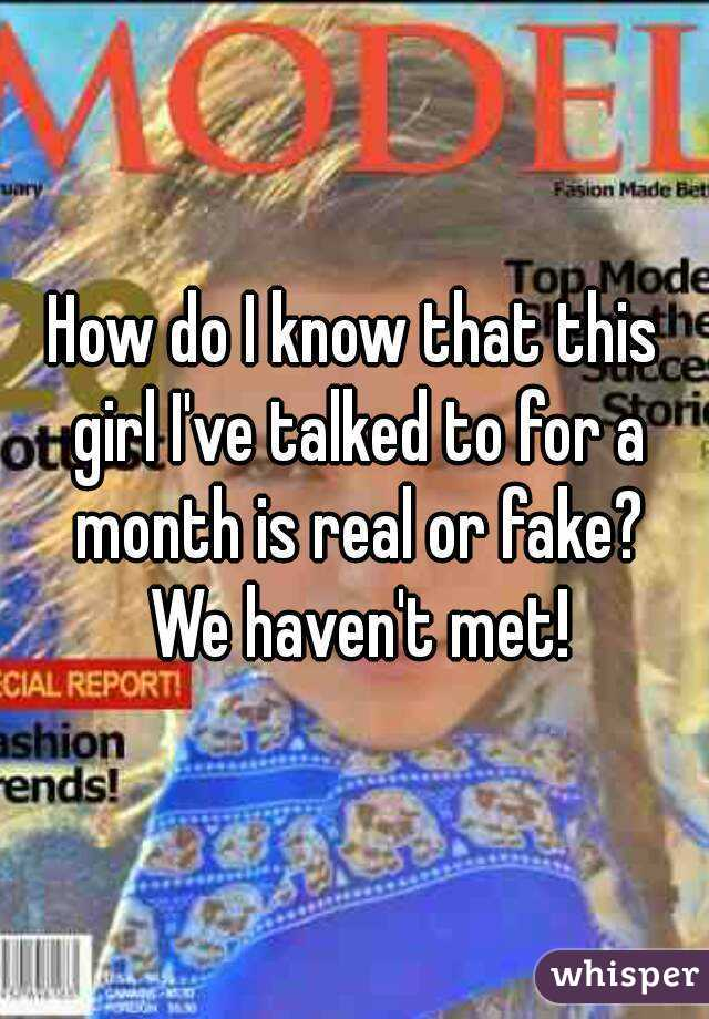 How do I know that this girl I've talked to for a month is real or fake? We haven't met!