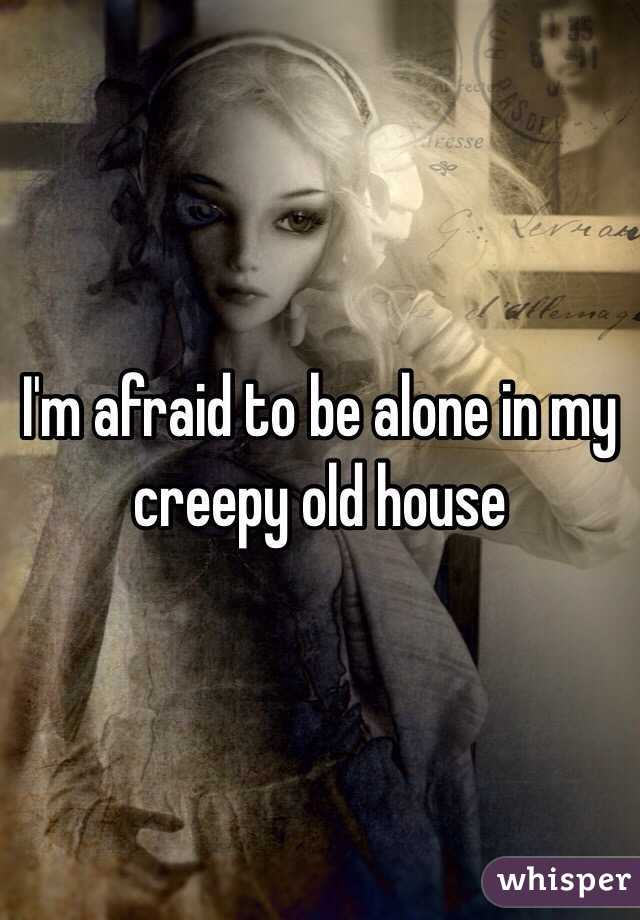 I'm afraid to be alone in my creepy old house