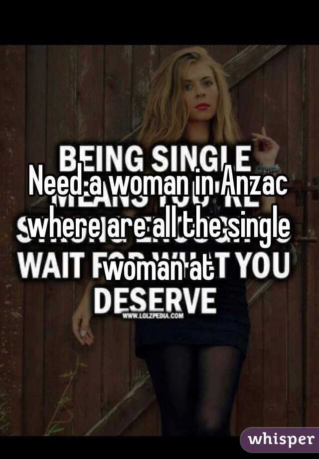 Need a woman in Anzac where are all the single woman at