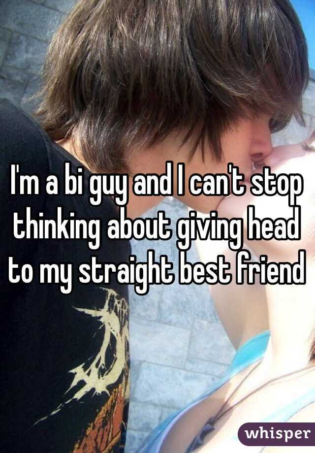 I'm a bi guy and I can't stop thinking about giving head to my straight best friend