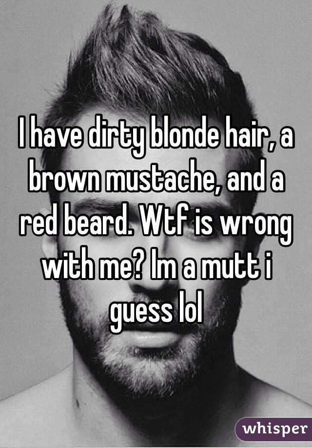 I have dirty blonde hair, a brown mustache, and a red beard. Wtf is wrong with me? Im a mutt i guess lol