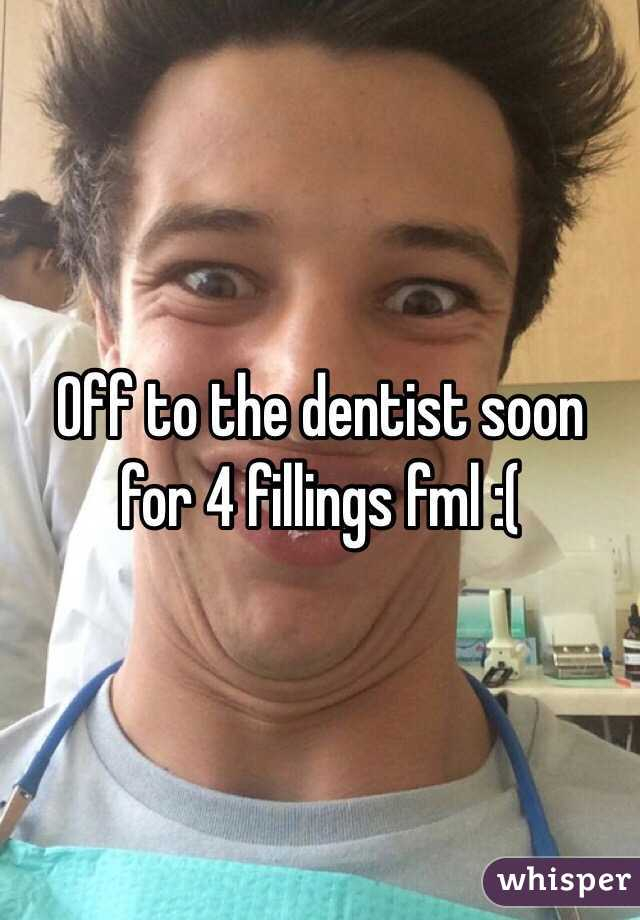 Off to the dentist soon for 4 fillings fml :(