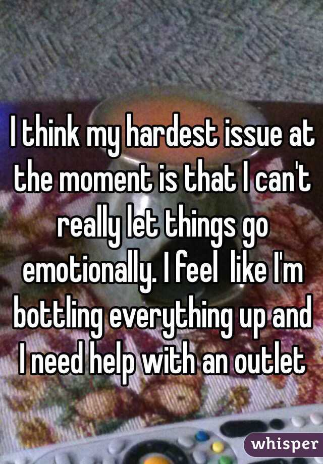 I think my hardest issue at the moment is that I can't really let things go emotionally. I feel  like I'm bottling everything up and I need help with an outlet