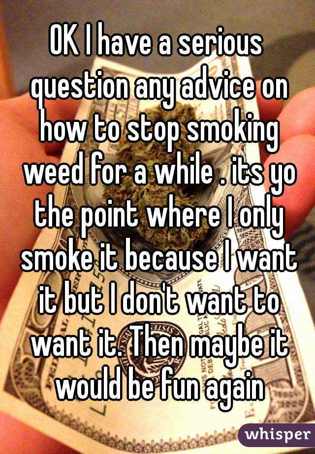 OK I have a serious question any advice on how to stop smoking weed for a while . its yo the point where I only smoke it because I want it but I don't want to want it. Then maybe it would be fun again