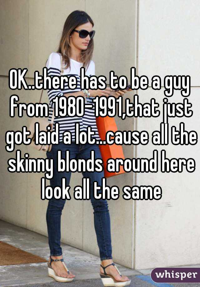 OK..there has to be a guy from 1980-1991,that just got laid a lot...cause all the skinny blonds around here look all the same