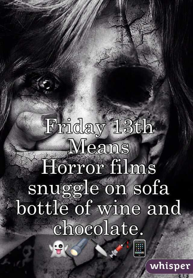 Friday 13th  Means  Horror films snuggle on sofa bottle of wine and chocolate.  👻🔦🔪💉📱