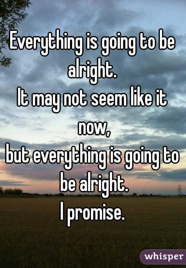 Everything is going to be alright.  It may not seem like it now, but everything is going to be alright. I promise.