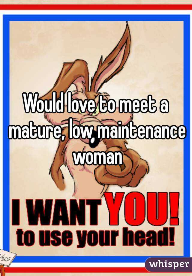 Would love to meet a mature, low maintenance woman