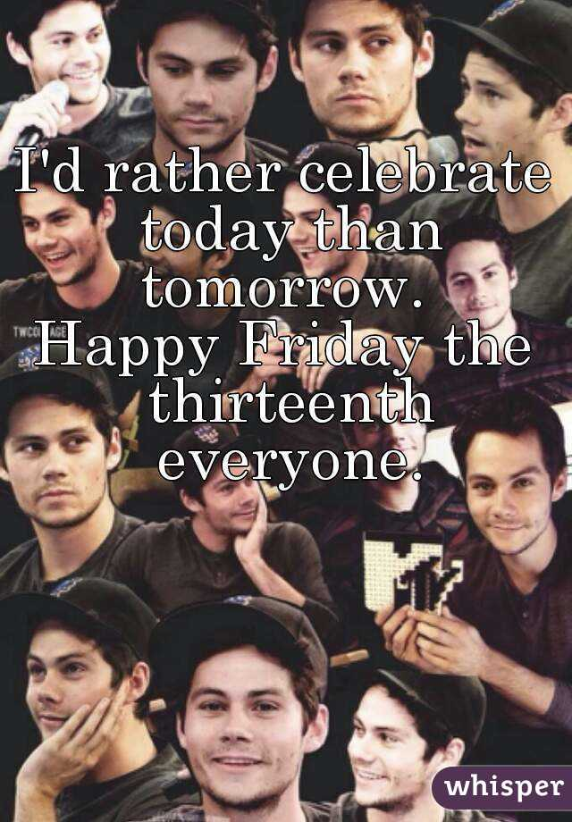 I'd rather celebrate today than tomorrow.  Happy Friday the thirteenth everyone.
