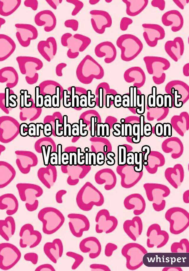 Is it bad that I really don't care that I'm single on Valentine's Day?