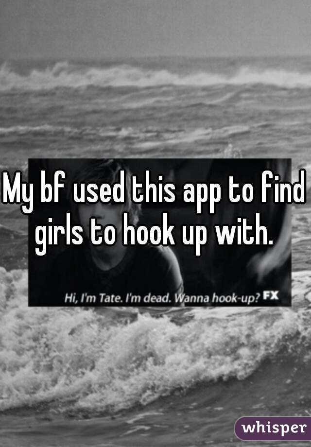 My bf used this app to find girls to hook up with.