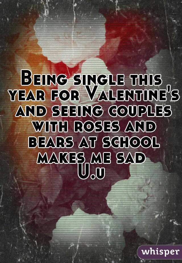 Being single this year for Valentine's and seeing couples with roses and bears at school makes me sad  U.u