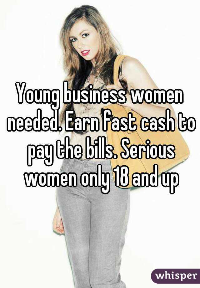 Young business women needed. Earn fast cash to pay the bills. Serious women only 18 and up