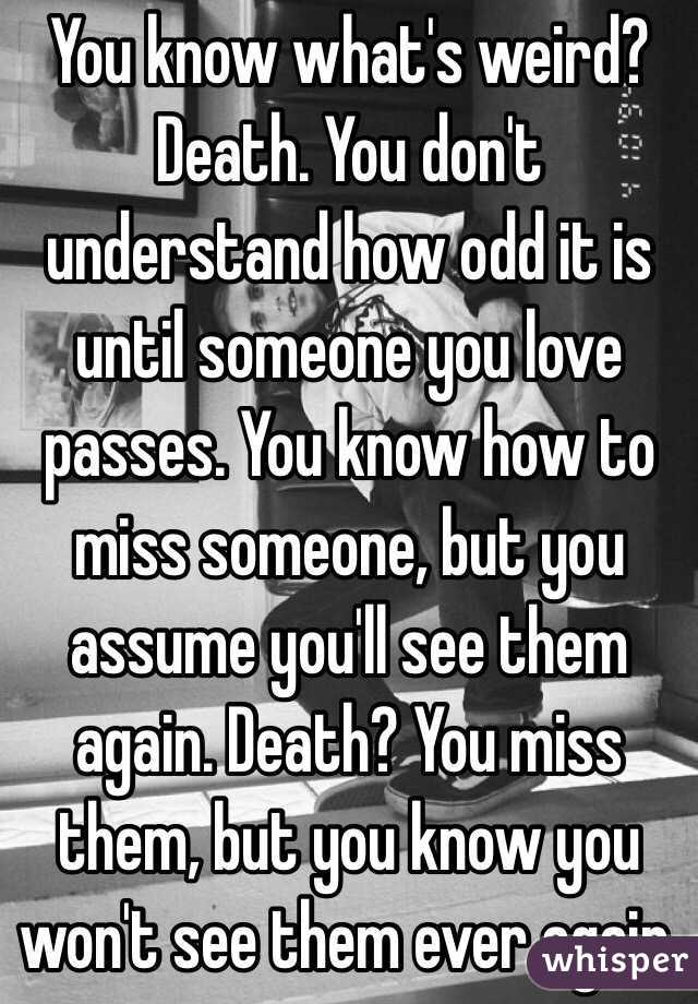 You know what's weird?  Death. You don't understand how odd it is until someone you love passes. You know how to miss someone, but you assume you'll see them again. Death? You miss them, but you know you won't see them ever again.