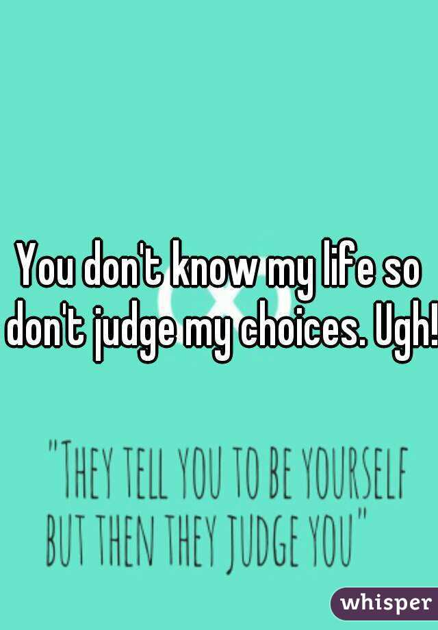 You don't know my life so don't judge my choices. Ugh!