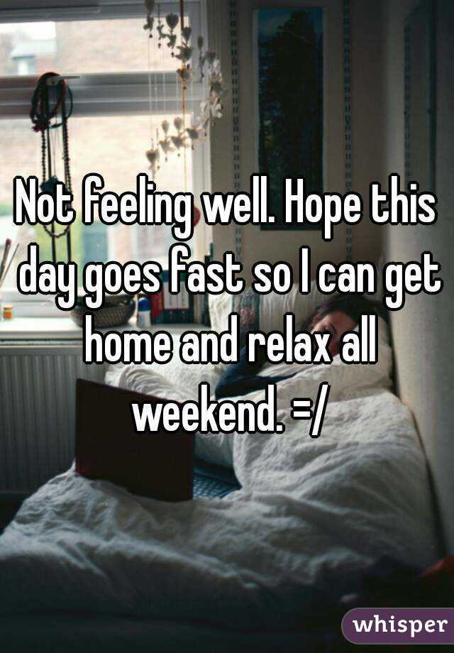 Not feeling well. Hope this day goes fast so I can get home and relax all weekend. =/
