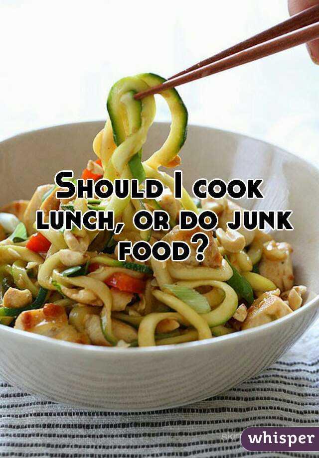 Should I cook lunch, or do junk food?