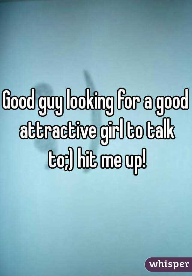 Good guy looking for a good attractive girl to talk to;) hit me up!