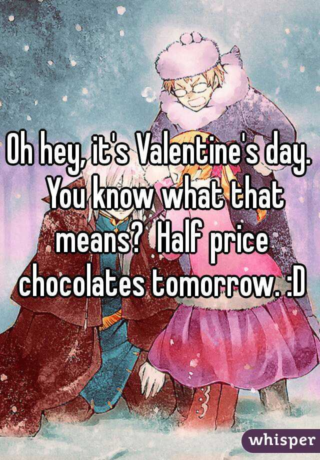 Oh hey, it's Valentine's day.  You know what that means?  Half price chocolates tomorrow. :D