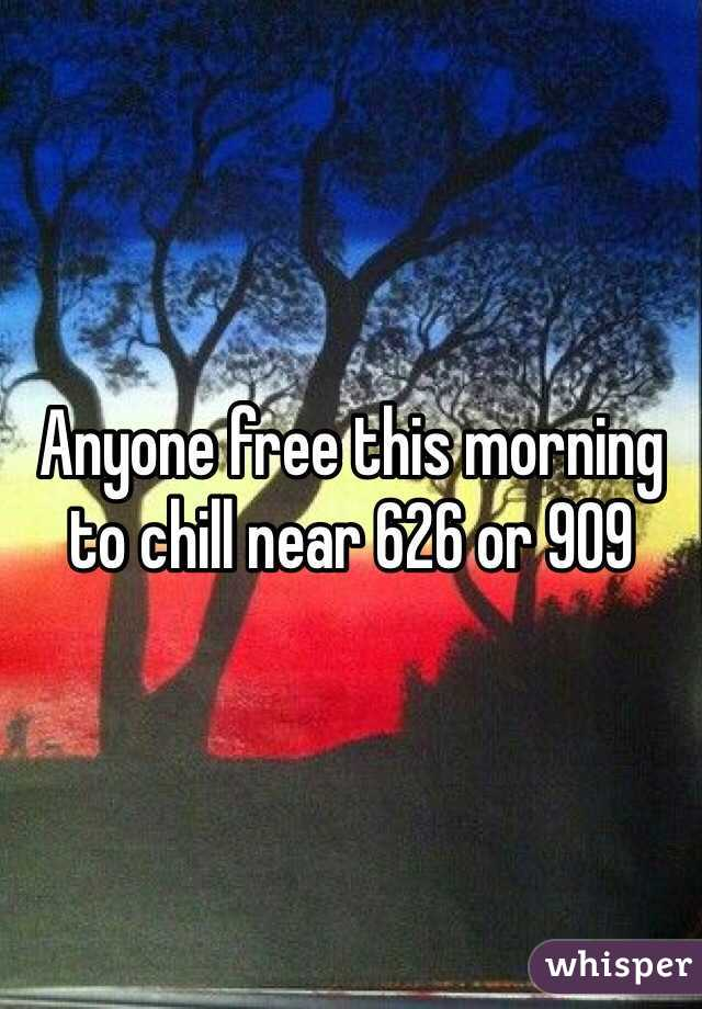 Anyone free this morning to chill near 626 or 909