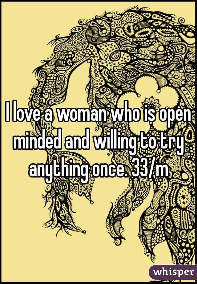 I love a woman who is open minded and willing to try anything once. 33/m