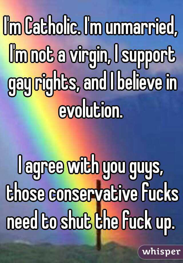 I'm Catholic. I'm unmarried, I'm not a virgin, I support gay rights, and I believe in evolution.   I agree with you guys, those conservative fucks need to shut the fuck up.