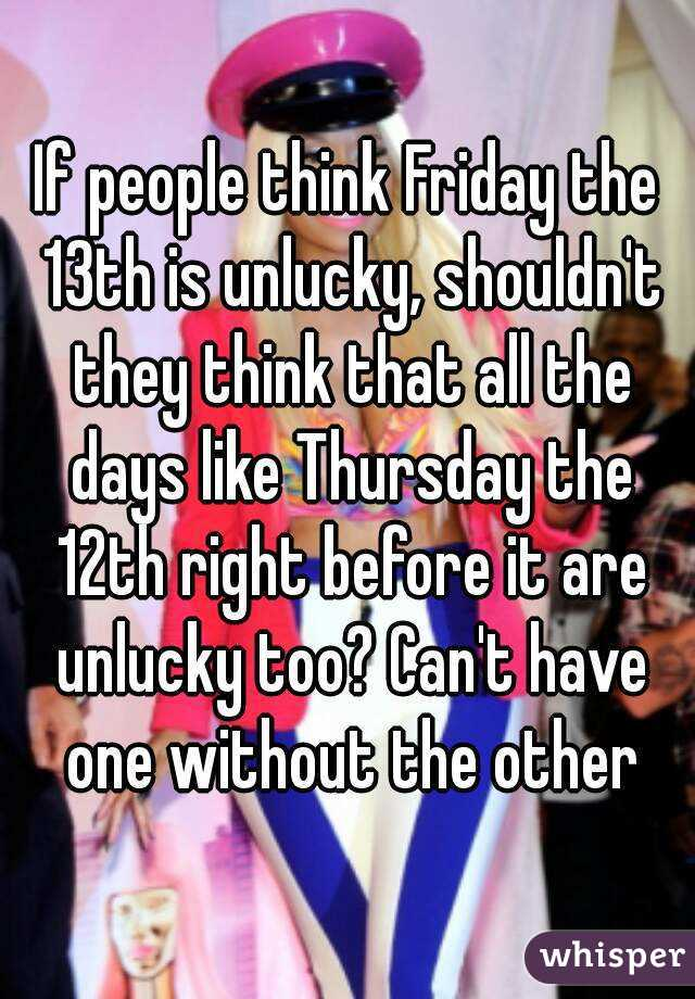 If people think Friday the 13th is unlucky, shouldn't they think that all the days like Thursday the 12th right before it are unlucky too? Can't have one without the other